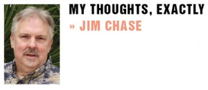 "© 2011 WordChaser, Inc.  Jim Chase is an award- winning advertising copywriter and native of Southern California. Readers are invited to ""friend"" his My Thoughts Exactly page on Facebook.  Also visit Jim's new blog with past columns and additional thoughts at: http:// jchasemythoughtsexactly.blogspot.com/"